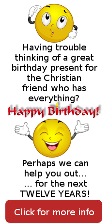 Having trouble thinking of a great birthday preset for the Christian friend who has everything? Happy Birthday! Perhaps we can help you out... for the next TWELVE YEARS!